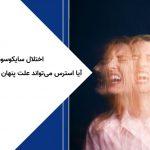 اختلال سایکوسوماتیک؛ آیا استرس می تواند علت پنهان بیماری جسمی باشد؟
